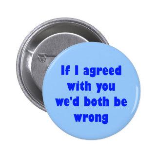 Si estuviera de acuerdo con usted ambos seríamos i pin redondo de 2 pulgadas