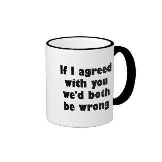 Si estuviera de acuerdo con usted ambos seríamos i tazas de café