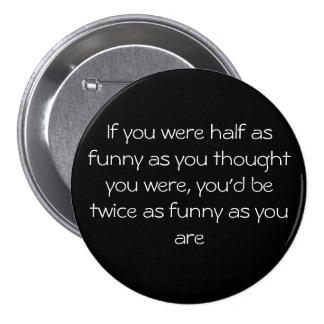Si usted era medio tan divertido como usted le pen pin redondo 7 cm