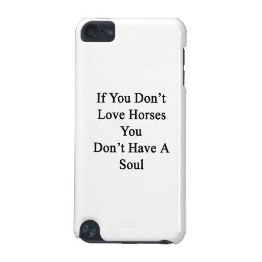 Si usted no ama caballos usted no tiene un alma funda para iPod touch 5G