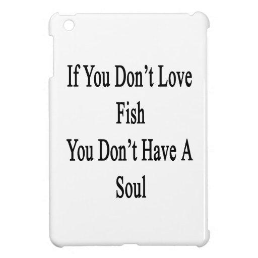Si usted no ama pescados usted no tiene un alma iPad mini cárcasas
