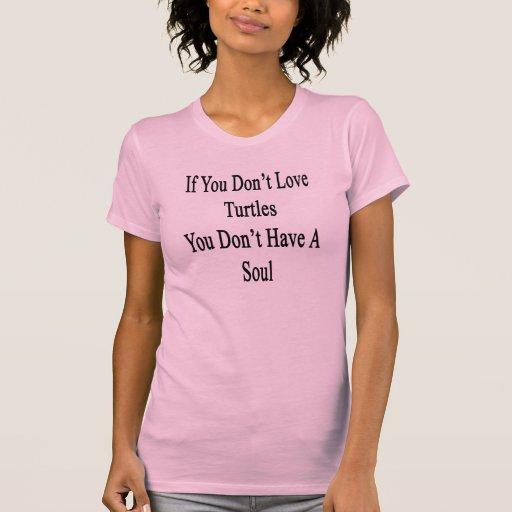 Si usted no ama tortugas usted no tiene un alma camiseta