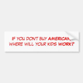 Si usted no compra al AMERICANO, donde sus niños… Pegatina De Parachoque