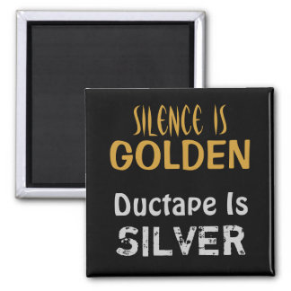 Silence is Golden and Ductape is Silver Magnet
