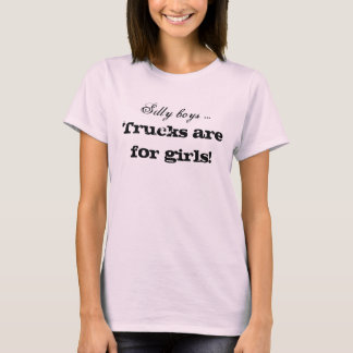 Silly boys ... , Trucks are for girls! T-Shirt