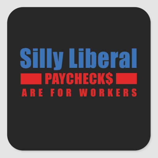 Silly Liberal. Paychecks are for workers. Square Sticker
