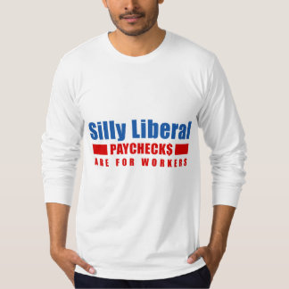 Silly Liberal. Paychecks are for workers. T-Shirt