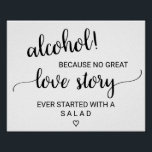 "Simple Black Calligraphy Alcohol Love Story Sign<br><div class=""desc"">This simple black calligraphy alcohol love story poster is perfect for a rustic or modern theme wedding. The sign reads &quot;alcohol! because no great love story ever started with a salad&quot;. The minimalist design features an elegant brush script font and a lovely feminine heart.</div>"