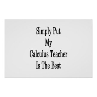 Simply Put My Calculus Teacher Is The Best Poster