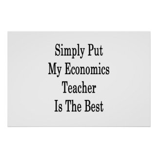 Simply Put My Economics Teacher Is The Best Poster
