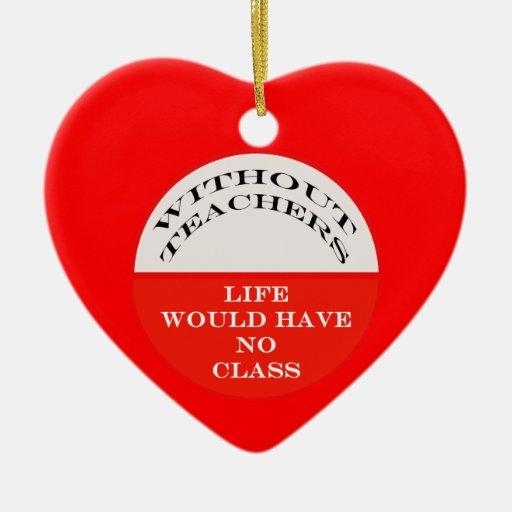 Sin los profesores la vida no tendría ninguna clas ornamento para arbol de navidad