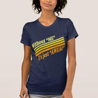 Sin mí, es apenas Aweso Camiseta