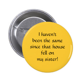 ...since that house fell on my sister! 2 inch round button