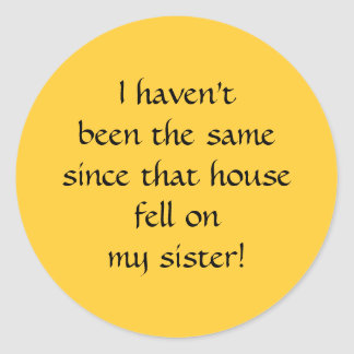 ...since that house fell on my sister! classic round sticker