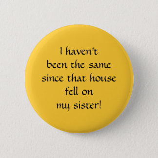 ...since that house fell on my sister! pinback button