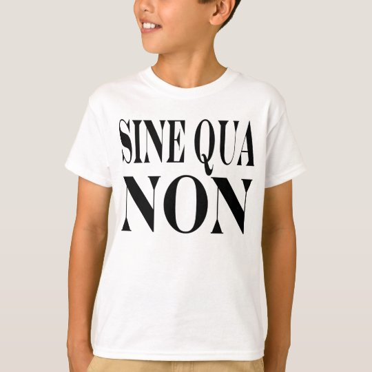 Sine Qua Non Famous Latin Quote: Words to Live By T-Shirt
