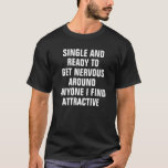 """SINGLE AND READY TO GET NERVOUS AROUND ANYONE I FI T-Shirt<br><div class=""""desc"""">SINGLE AND READY TO GET NERVOUS AROUND ANYONE I FIND ATTRACTIVE</div>"""