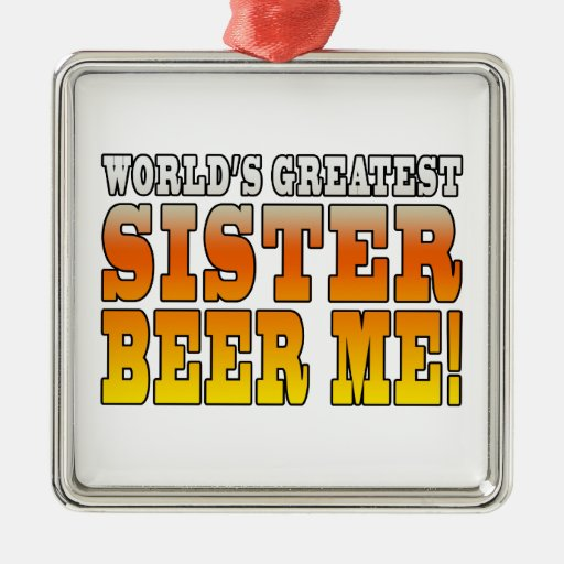 Sisters Birthdays Worlds Greatest Sister Beer Me Square Metal Christmas Ornament