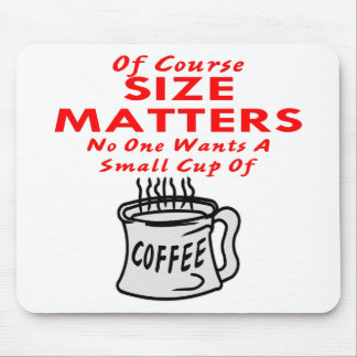 Size Matters Nobody Wants A Small Cup Of Coffee Mouse Pad