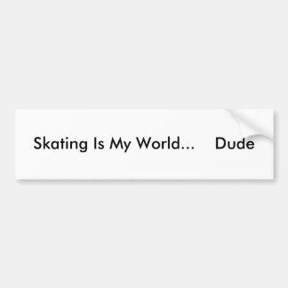 Skating Is My World...    Dude Car Bumper Sticker