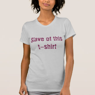 Slave of this t-shirt