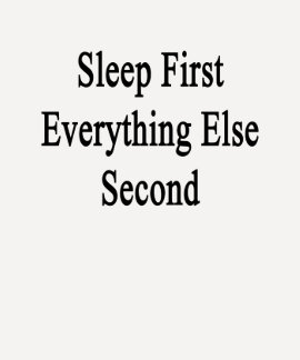 Sleep First Everything Else Second T Shirt