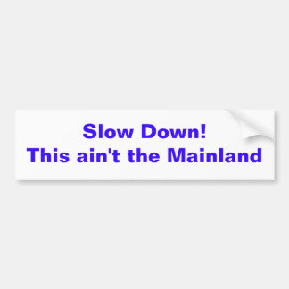 Slow Down!This ain't the Mainland Bumper Sticker