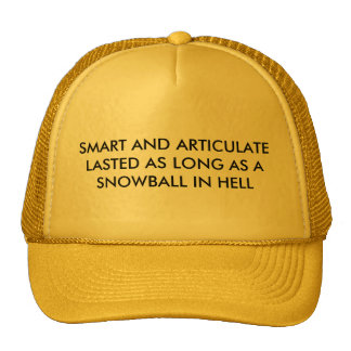 SMART AND ARTICULATELASTED AS LONG AS ASNOWBALL... TRUCKER HATS