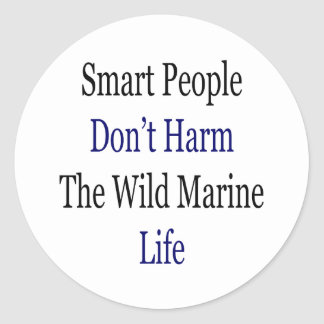 Smart People Don't Harm The Wild Marine Life Round Stickers
