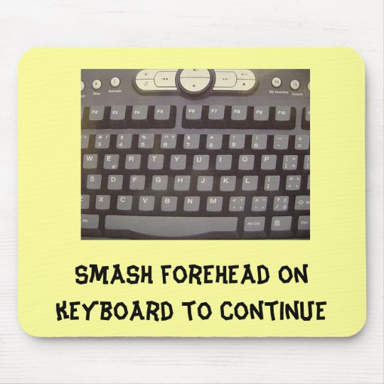 Smash forehead on keyboard to continue mouse pad
