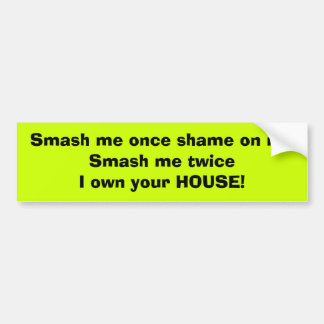 Smash me once shame on meSmash me twice I own y... Bumper Sticker