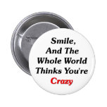 Smile, And The World Thinks You're Crazy Pinback Buttons