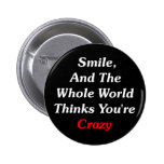 Smile, And The World Thinks You're Crazy Button
