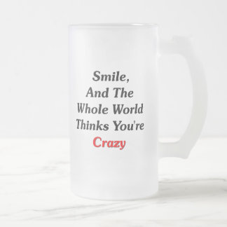 Smile, And The World Thinks You're Crazy Frosted Glass Beer Mug