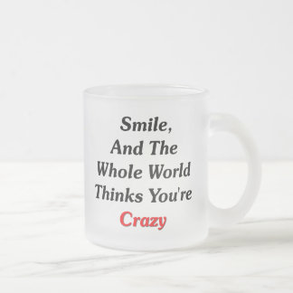 Smile, And The World Thinks You're Crazy Frosted Glass Coffee Mug