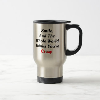 Smile, And The World Thinks You're Crazy Travel Mug
