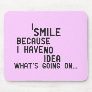 SMILE BECAUSE HAVEN'T IDEA WHAT'S GOING HAPPENING MOUSEPAD