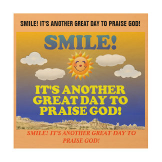 Smile! It's another great day to praise God! Wood Print