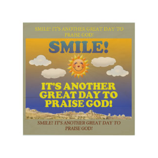 Smile! It's another great day to praise God! Wood Wall Art