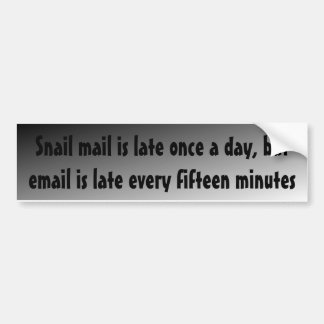 Snail mail's late once a day, but email's late ... bumper stickers