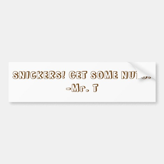 SNICKERS! GET SOME NUTS!-Mr. T Bumper Sticker
