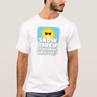 Snow Tired of Hearing About It! T-Shirt