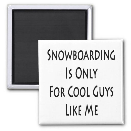 Snowboarding Is Only for Cool Guys Like Me Magnet