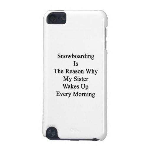 Snowboarding Is The Reason Why My Sister Wakes Up iPod Touch (5th Generation) Covers
