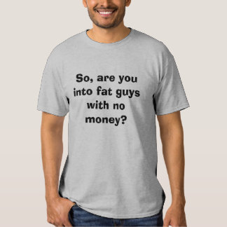 So, are you into fat guys with no money? t-shirts