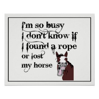 So Busy Found a Rope or Lost my Horse fun Quote Poster