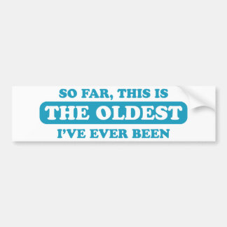 So far, this is the oldest I've ever been Car Bumper Sticker