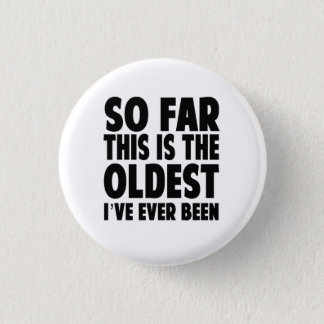 So Far This Is the Oldest I've Ever Been Pinback Button