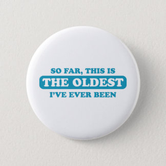 So far, this is the oldest I've ever been Pinback Button