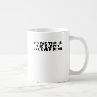 'SO, FAR THIS IS THE OLDEST I'VE EVER BEEN TEE.png Coffee Mug